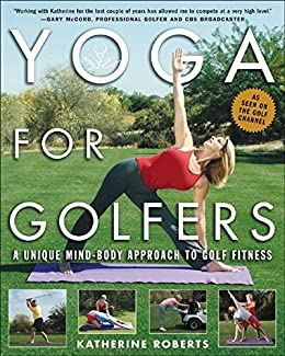 Yoga For Golfers A Unique Mind Body Approach To Golf Fitness Kindle Edition By Roberts Katherine Health Fitness Dieting Kindle Ebooks Amazon Com