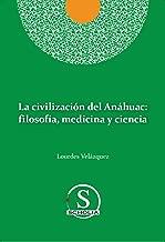La Civilización del Anáhuac: Filosofía, Medicina y Ciencia (Scholia)
