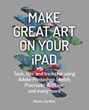 Make Great Art on Your iPad: Tools, tips and tricks for using Adobe Photoshop Sketch, Procreate, ArtRage and many more