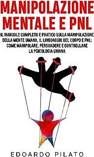 Manipolazione Mentale E PNL: Il Manuale Completo e Pratico Sulla Manipolazione Della Mente Umana, Il Linguaggio Del Corpo ...