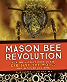 Mason Bee Revolution: How the Hardest Working Bee Can Save the World - One Backyard at a Time