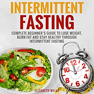 Intermittent Fasting: Complete Beginner's Guide to Lose Weight, Burn Fat and Stay Healthy Through Intermittent Fasting cover art