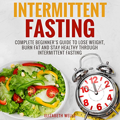 Intermittent Fasting: Complete Beginner's Guide to Lose Weight, Burn Fat and Stay Healthy Through Intermittent Fasting audiobook cover art