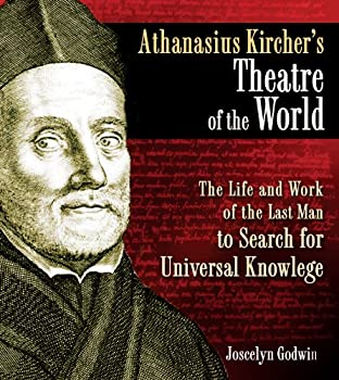 Athanasius Kircher s Theatre of the World  The Life and Work of the Last Man to Search for Universal Knowledge