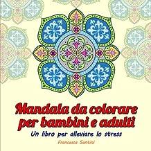 Mandala da colorare per bambini e adulti: Un Libro Per Alleviare Lo Stress (Italian Edition)