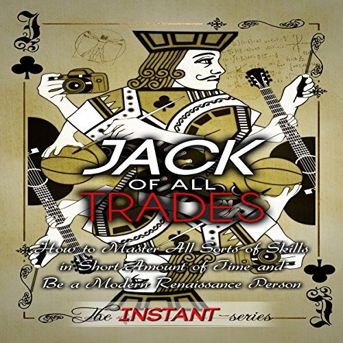 Jack of All Trades     How to Master All Sorts of Skills in Short Amount of Time and Be a Modern Renaissance Person              By:                                                                                                                                 The INSTANT-Series                               Narrated by:                                                                                                                                 The INSTANT-Series                      Length: 2 hrs and 33 mins     4 ratings     Overall 3.5