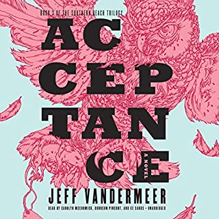 Acceptance     The Southern Reach Trilogy, Book 3              By:                                                                                                                                 Jeff VanderMeer                               Narrated by:                                                                                                                                 Carolyn McCormick,                                                                                        Bronson Pinchot,                                                                                        Xe Sands                      Length: 9 hrs and 38 mins     683 ratings     Overall 3.9