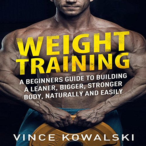 Weight Training: A Beginners Guide to Building a Leaner, Bigger, Stronger Body, Naturally and Easily audiobook cover art