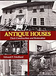 Antique Houses, their Construction and Restoration by Edward P. Friedland