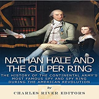 Nathan Hale and the Culper Ring     The History of the Continental Army's Most Famous Spy and Spy Ring During the American Revolution              By:                                                                                                                                 Charles River Editors                               Narrated by:                                                                                                                                 Colin Fluxman                      Length: 2 hrs and 43 mins     5 ratings     Overall 3.6