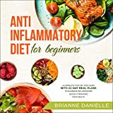 Anti-Inflammatory Diet for Beginners: A Complete Step-by-Step Guide with 21-Day Meal Plans to Eliminate Inflammation Quickly Improving Your Health