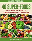 Blood Pressure Solutions:Blood Pressure: 40 Super-foods that will naturally lower your blood pressure (super foods, Dash diet,low salt, healthy eating) .