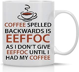 Eeffoc Is Coffee Spelled Backwards, As I Dont Give Eeffoc Until I Had My Coffee - Funny Coffee Mug - 11OZ Coffee Mug - Mugs For Women, Boss, Friend, Employee, or Spouse - Perfect Borthday Gift