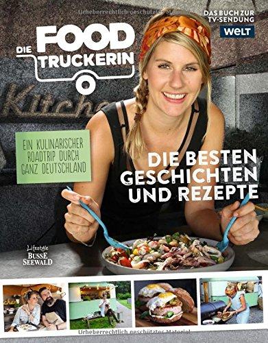 Die Foodtruckerin: Ein kulinarischer Roadtrip durch ganz Deutschland. Die besten Geschichten und Rezepte