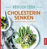 Köstlich essen - Cholesterin senken: Über 130 Rezepte: endlich gute Blutfettwerte