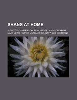 Shans at Home; With Two Chapters on Shan History and Literature