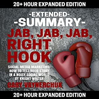 Extended Summary: Jab, Jab, Jab, Right Hook by Gary Vaynerchuk     20+ Hour Expanded Edition              By:                                                                                                                                 Knight Writer                               Narrated by:                                                                                                                                 Richard Banks Knight Writer                      Length: 21 hrs and 34 mins     10 ratings     Overall 2.9