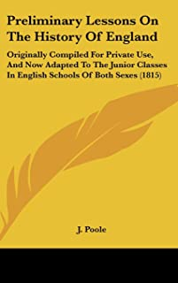 Preliminary Lessons on the History of England: Originally Compiled for Private Use, and Now Adapted to the Junior Classes ...