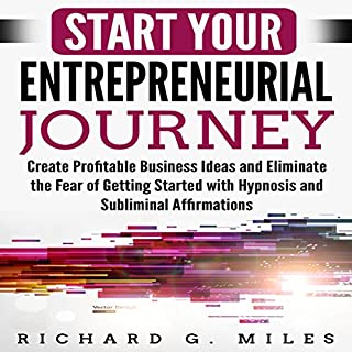Start Your Entrepreneurial Journey     Create Profitable Business Ideas and Eliminate the Fear of Getting Started with Hypnosis and Subliminal Affirmations              By:                                                                                                                                 Richard G. Miles                               Narrated by:                                                                                                                                 Infinity Productions                      Length: 6 hrs and 11 mins     11 ratings     Overall 5.0