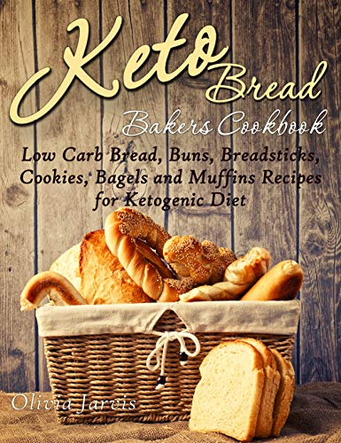 Keto Bread Bakers Cookbook: Low Carb Bread, Buns, Breadsticks, Cookies, Bagels and Muffins Recipes for Ketogenic Diet (Homemade Keto Bread and Desserts Book 1)