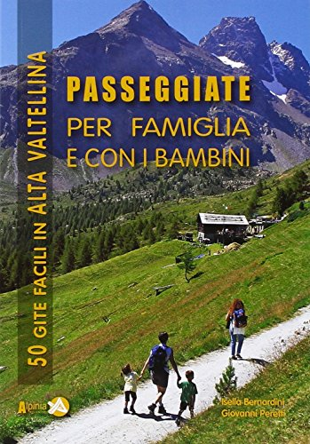 Passeggiate per famiglia e con i bambini in Alta Valtellina. 50 gite facili in Alta Valtellina