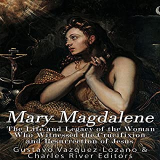 Mary Magdalene: The Life and Legacy of the Woman Who Witnessed the Crucifixion and Resurrection of Jesus cover art