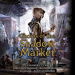 Ghosts of the Shadow Market                   Written by:                                                                                                                                 Cassandra Clare,                                                                                        Sarah Rees Brennan,                                                                                        Maureen Johnson,                   and others                          Narrated by:                                                                                                                                 full cast                      Length: 17 hrs and 24 mins     Not rated yet     Overall 0.0