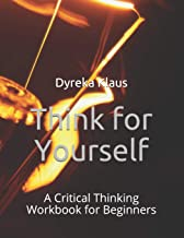 Think for Yourself: A Critical Thinking Workbook for Beginners