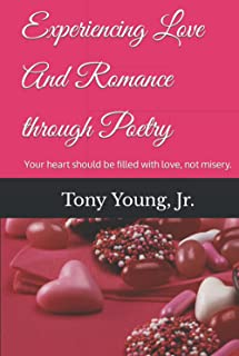 Experiencing Love And Romance through Poetry: Your heart should be filled with love, not misery.