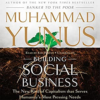 Building Social Business     The New Kind of Capitalism That Serves Humanity's Most Pressing Needs              Written by:                                                                                                                                 Muhammad Yunus                               Narrated by:                                                                                                                                 Ray Porter                      Length: 8 hrs and 28 mins     2 ratings     Overall 5.0