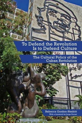 To Defend The Revolution Is To Defend Culture: The Cultural Policy of the Cuban Revolution