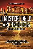 I misteri dell'archeologia. Storia e segreti. Dalle piramidi a Stonehenge dalle sette mera...