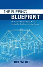 [Luke Weber] [The Flipping Blueprint: The Complete Plan for Flipping Houses and Creating Your Real Estate-Investing Business]