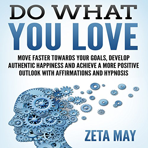 Do What You Love: Move Faster Towards Your Goals, Develop Authentic Happiness, and Achieve a More Positive Outlook with Affirmations and Hypnosis audiobook cover art