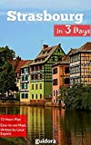 Strasbourg in 3 Days (Travel Guide 2019): Best Things to Do in Strasbourg, Alsace, France.: Includes a Detailed Itinerary, Online Google Maps, Local Experts  Tips to Save Time and Money.