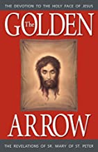 The Golden Arrow: The Revelations of Sr. Mary of St. Peter (1816-1848 On Devotion to the Holy Face of Jesus)