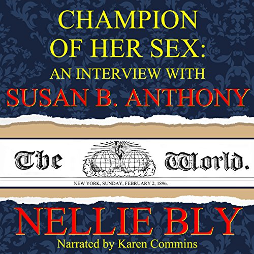 Champion of Her Sex     An Interview with Susan B. Anthony              By:                                                                                                                                 Nellie Bly                               Narrated by:                                                                                                                                 Karen Commins                      Length: 41 mins     7 ratings     Overall 4.1