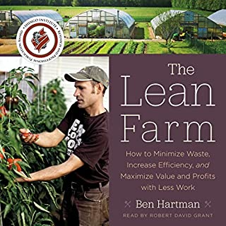 The Lean Farm     How to Minimize Waste, Increase Efficiency, and Maximize Value and Profits with Less Work              Written by:                                                                                                                                 Ben Hartman                               Narrated by:                                                                                                                                 Robert David Grant                      Length: 7 hrs and 41 mins     4 ratings     Overall 4.0