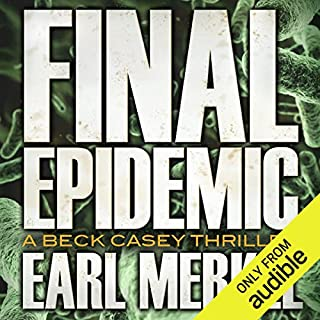 Final Epidemic     A Beck Casey Thriller, Book 1              By:                                                                                                                                 Earl Merkel                               Narrated by:                                                                                                                                 Christian Rummel                      Length: 11 hrs and 56 mins     7 ratings     Overall 4.0