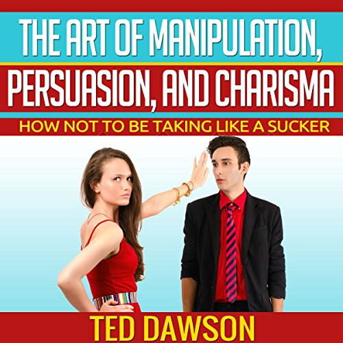 The Art of Manipulation, Persuasion, and Charisma: How Not to Be Taking Like a Sucker cover art