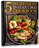 5-Ingredient Instant Pot Cookbook: Quick, Easy and Healthy Instant Pot Recipes That Will Instantly Make Your Stomach Growl
