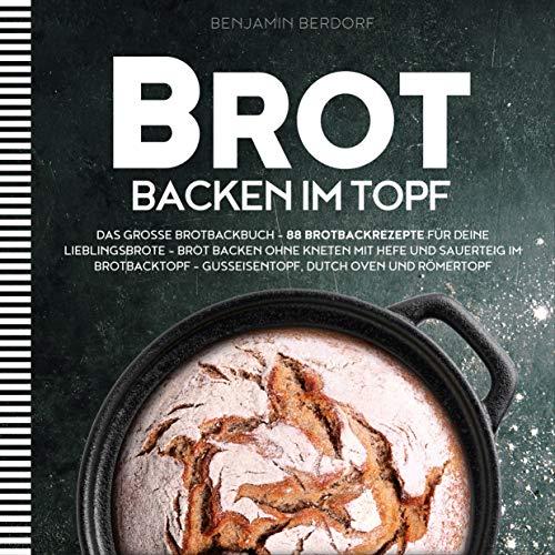 BROT BACKEN IM TOPF: Das große Brotbackbuch - 88 Brotbackrezepte für deine Lieblingsbrote - Brot backen ohne Kneten mit Hefe und Sauerteig im Brotbacktopf - Gusseisentopf, Dutch Oven und Römertopf