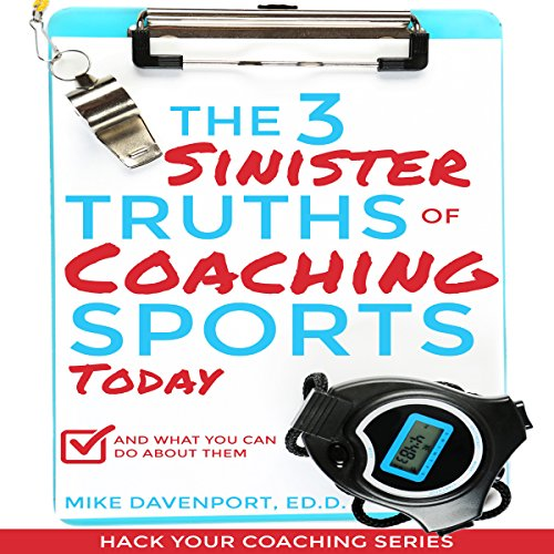 The 3 Sinister Truths of Coaching Sports Today - and What You Can Do About Them cover art