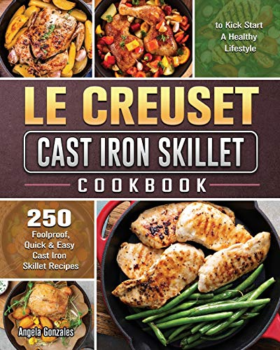 Le Creuset Cast Iron Skillet Cookbook: 250 Foolproof, Quick & Easy Cast Iron Skillet Recipes to Kick Start A Healthy Lifestyle