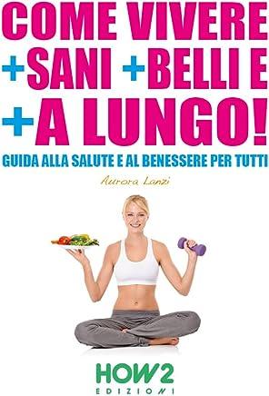 COME VIVERE + SANI + BELLI E + A LUNGO!: Guida alla Salute e al Benessere per tutti (HOW2 Edizioni Vol. 44)