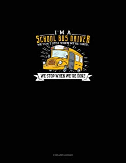 I'm a School Bus Driver We Don't Stop When We're Tired, We Stop When We're Done: 3 Column Ledger