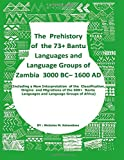 The Prehistory Of The 73+ Bantu Languages and Bantu Language Groups Of Zambia 3000 BC to 1600 AD: (With New Interpretation Of The Classification, ... Languages And Language Groups Of Africa)