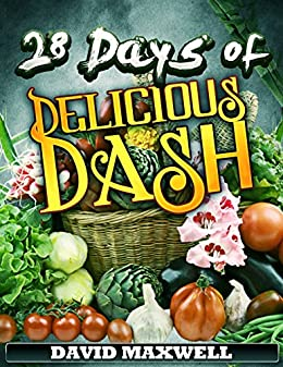28 Days of Delicious DASH: Just Four Weeks to a Lower Blood Pressure (DASH Diet Recipes Cookbook, Low Sodium Cookbook Book 1)