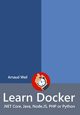 Learn Docker - .NET Core, Java, Node.JS, PHP or Python: Be ready to create and run your containerized application next week (Learn Collection)