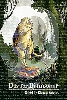 D is for Dinosaur (Alphabet Anthologies) by [Rhonda Parrish, L.S. Johnson, Laura VanArendonk Baugh, Beth Cato, BD Wilson, Cory Cone, Simon Kewin, Samantha Kymmell-Harvey, C.S. MacCath, KV Taylor]